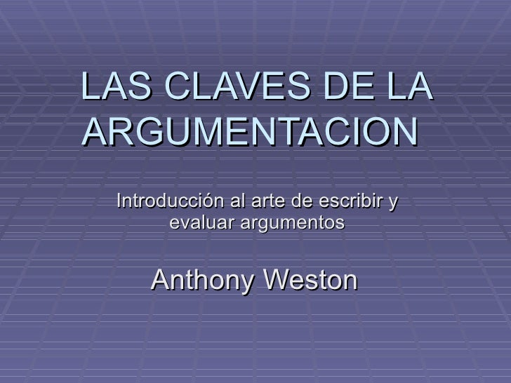 LAS CLAVES DE LA ARGUMENTACION  Introducción al arte de escribir y evaluar argumentos Anthony Weston