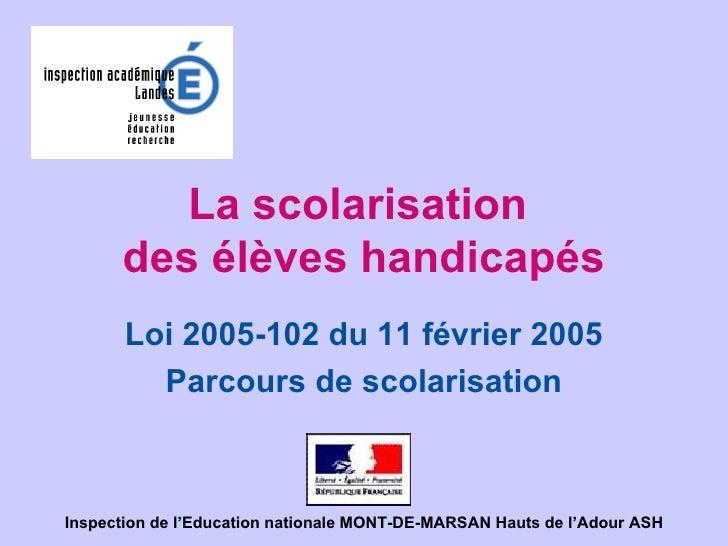 La scolarisation  des élèves handicapés Loi 2005-102 du 11 février 2005 Parcours de scolarisation Inspection de l'Educatio...