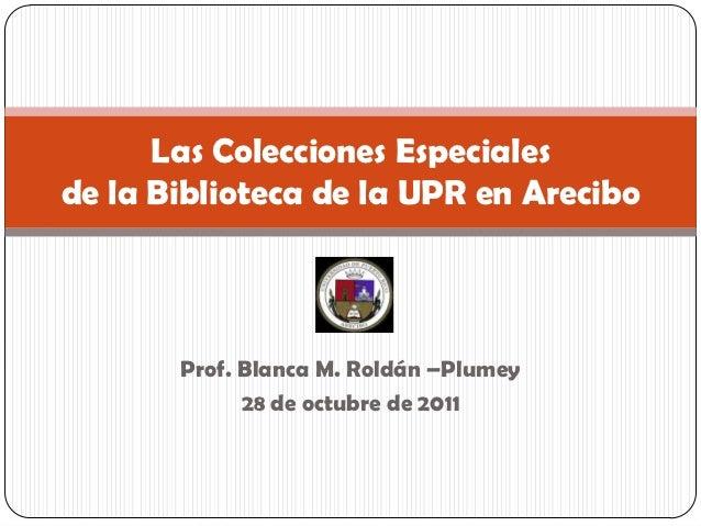 Las Colecciones Especialesde la Biblioteca de la UPR en Arecibo       Prof. Blanca M. Roldán –Plumey             28 de oct...