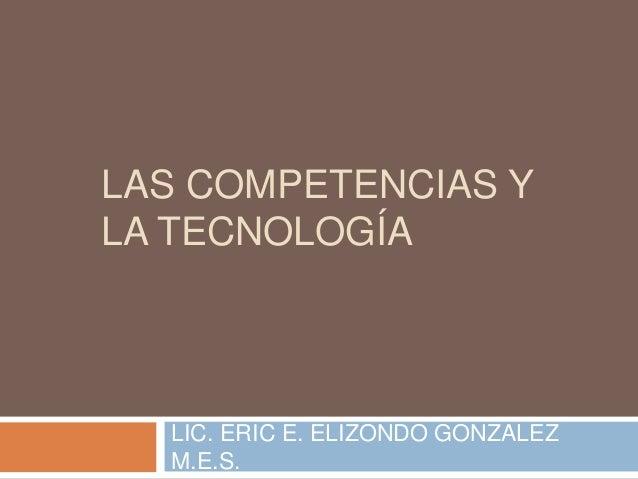 LAS COMPETENCIAS Y LA TECNOLOGÍA LIC. ERIC E. ELIZONDO GONZALEZ M.E.S.