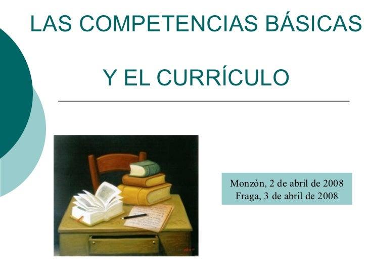 LAS COMPETENCIAS BÁSICAS  Y EL CURRÍCULO Monzón, 2 de abril de 2008 Fraga, 3 de abril de 2008
