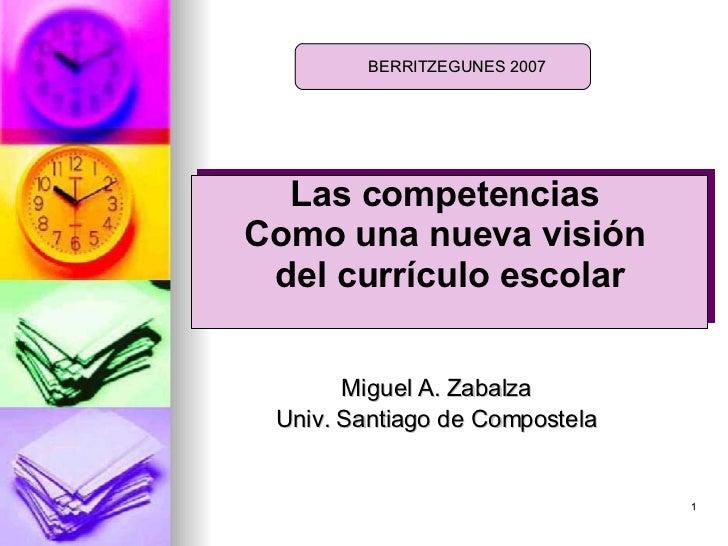 <ul><li>Miguel A. Zabalza </li></ul><ul><li>Univ. Santiago de Compostela </li></ul>BERRITZEGUNES 2007 Las competencias  Co...