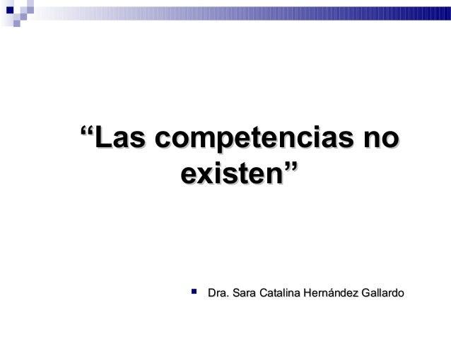 """""""""""Las competencias noLas competencias no existen""""existen""""  Dra. Sara Catalina Hernández GallardoDra. Sara Catalina Hernán..."""