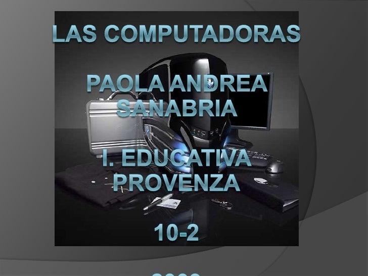 Las computadorasPaola Andrea Sanabria I. educativa Provenza10-22009<br />Las computadorasPaola Andrea Sanabria I. educativ...