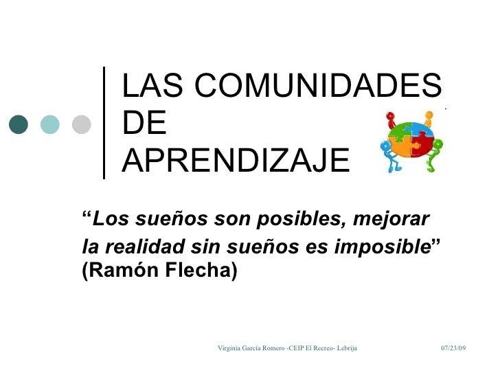 """LAS COMUNIDADES DE  APRENDIZAJE """" Los sueños son posibles, mejorar la realidad sin sueños es imposible """" (Ramón Flecha)"""