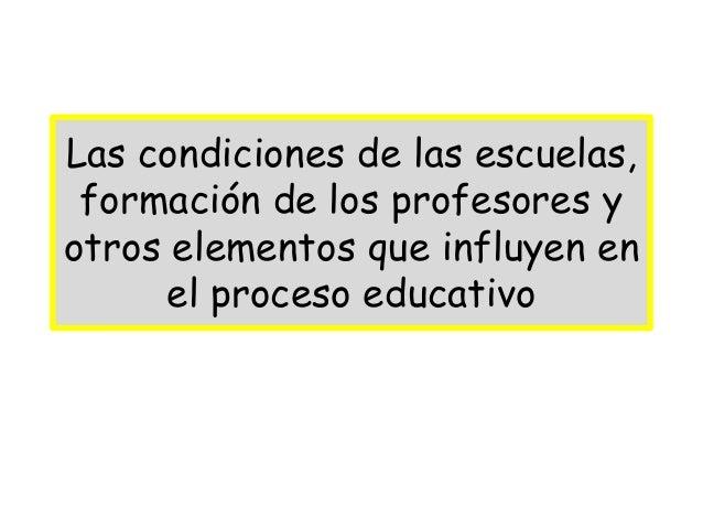Las condiciones de las escuelas, formación de los profesores yotros elementos que influyen en      el proceso educativo