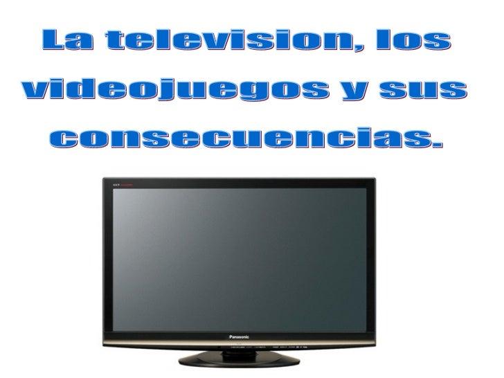 La television, los  videojuegos y sus  consecuencias.