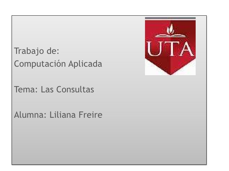Trabajo de:Computación AplicadaTema: Las ConsultasAlumna: Liliana Freire