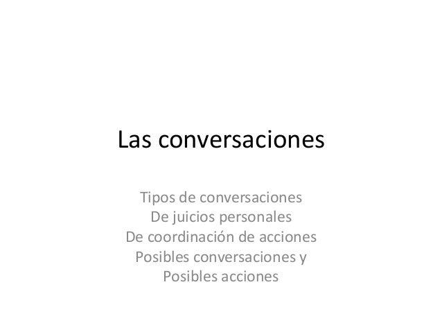 Las conversaciones Tipos de conversaciones De juicios personales De coordinación de acciones Posibles conversaciones y Pos...