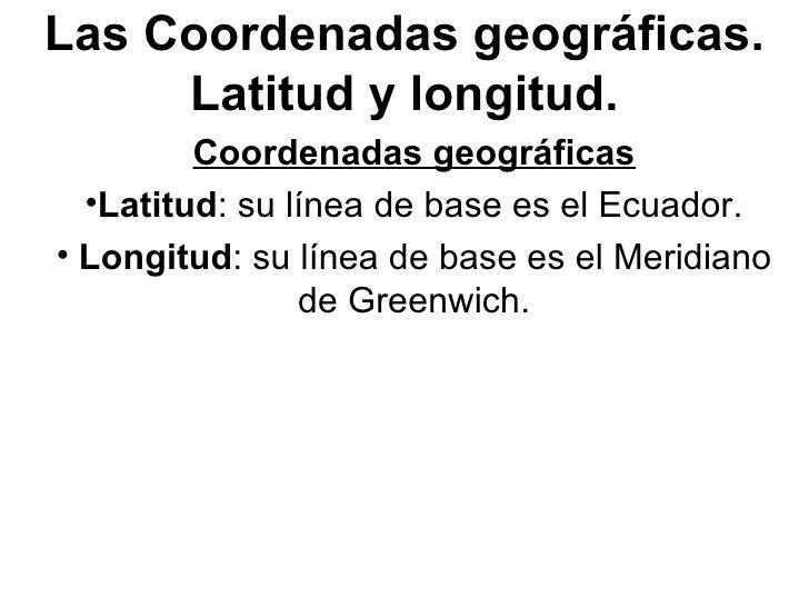 Las Coordenadas geográficas. Latitud y longitud. <ul><li>Coordenadas geográficas </li></ul><ul><li>Latitud : su línea de b...