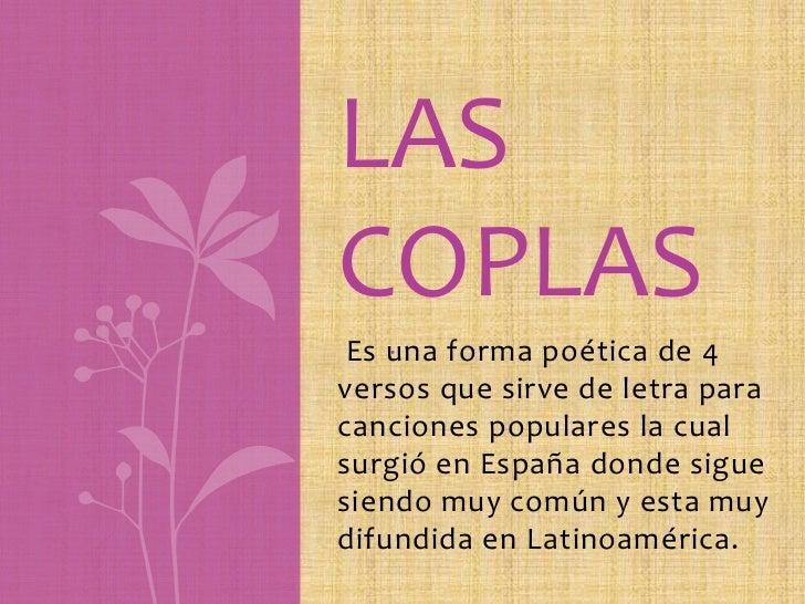 LASCOPLAS    . Es una forma poética de 4versos que sirve de letra paracanciones populares la cualsurgió en España donde si...
