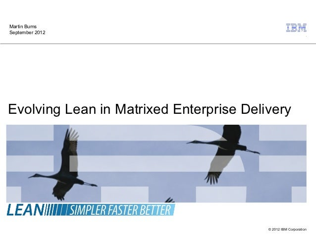 Martin BurnsSeptember 2012Evolving Lean in Matrixed Enterprise Delivery                                         © 2012 IBM...
