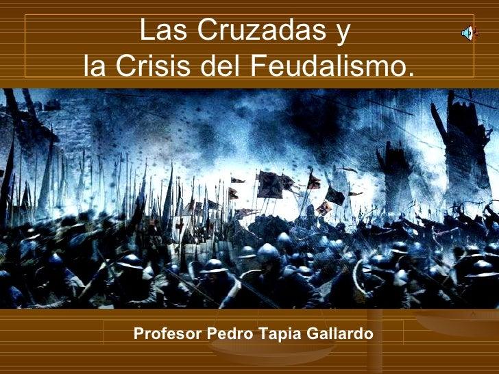 Las Cruzadas y  la Crisis del Feudalismo. Profesor Pedro Tapia Gallardo