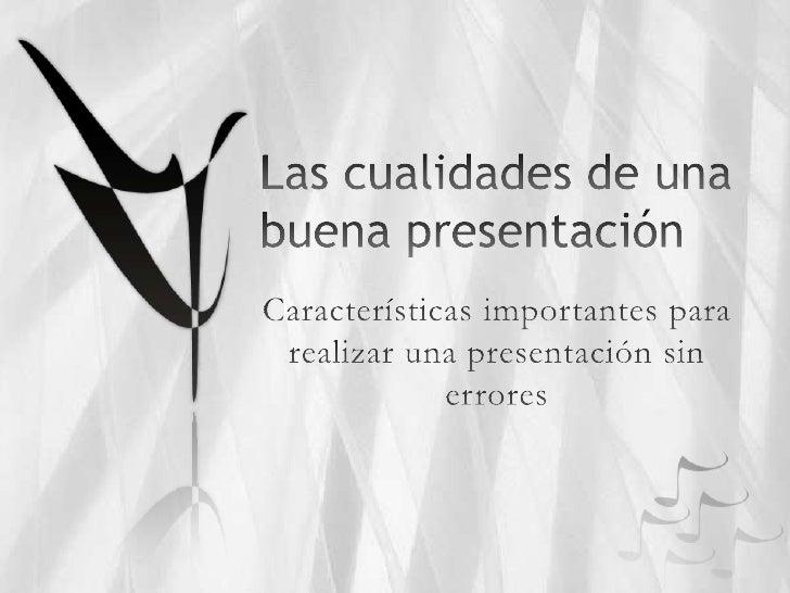 Las cualidades de una buena presentación<br />Características importantes para realizar una presentación sin errores<br />