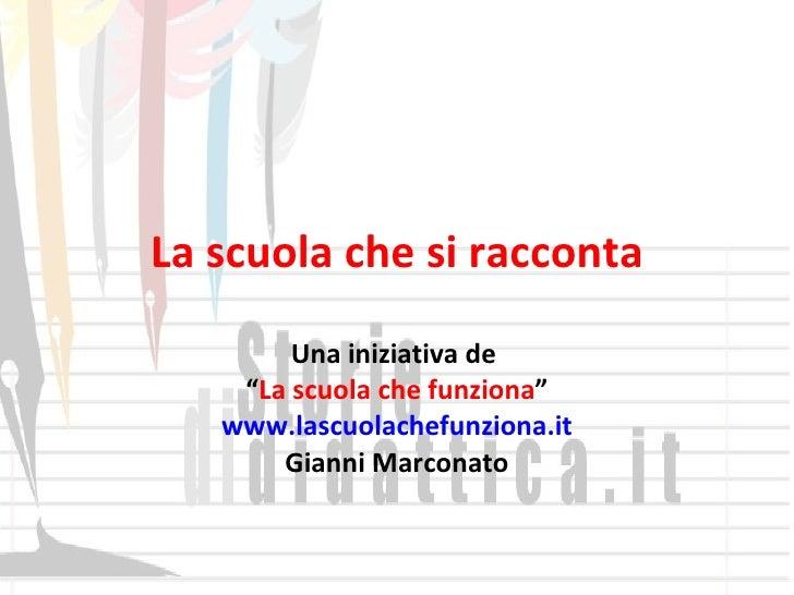"""La scuola che si racconta Una iniziativa de  """" La scuola che funziona """" www.lascuolachefunziona.it Gianni Marconato"""