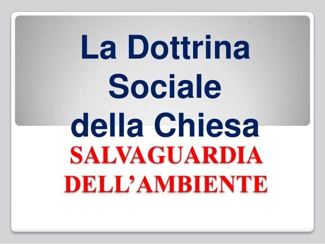 SALVAGUARDIA DELL'AMBIENTE La Dottrina Sociale della Chiesa