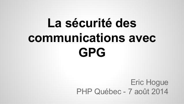 La sécurité des communications avec GPG Eric Hogue PHP Québec - 7 août 2014