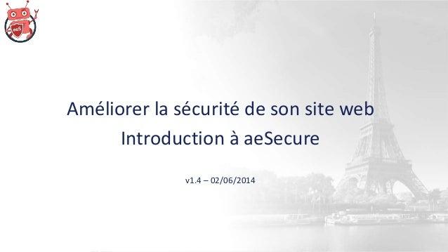 Améliorer la sécurité de son site web Introduction à aeSecure v1.4 – 02/06/2014
