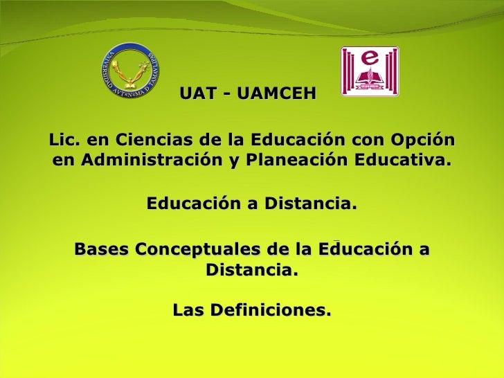 Educación a Distancia.   UAT - UAMCEH Lic. en Ciencias de la Educación con Opción en Administración y Planeación Educativa...