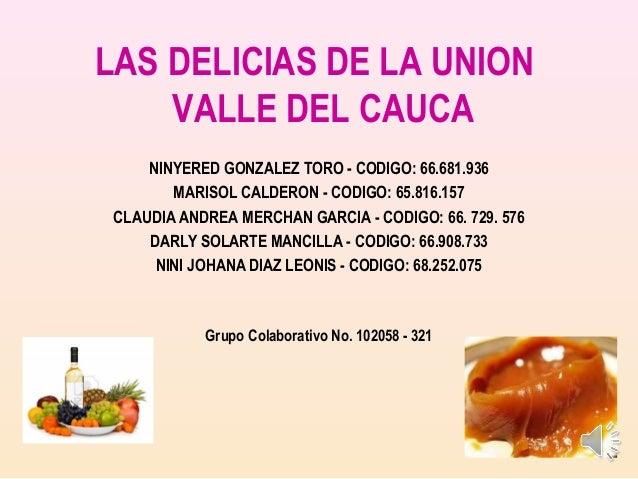 LAS DELICIAS DE LA UNIONVALLE DEL CAUCANINYERED GONZALEZ TORO - CODIGO: 66.681.936MARISOL CALDERON - CODIGO: 65.816.157CLA...