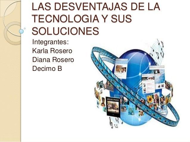 LAS DESVENTAJAS DE LATECNOLOGIA Y SUSSOLUCIONESIntegrantes:Karla RoseroDiana RoseroDecimo B