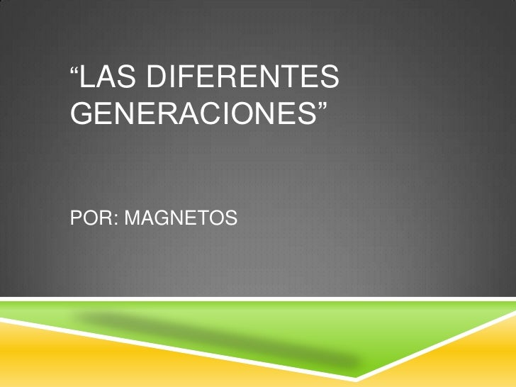"""""""LAS DIFERENTES      GENERACIONES""""Por: magnetos<br />"""