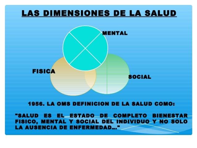"""LAS DIMENSIONES DE LA SALUD FISICA SOCIAL MENTAL 1956. LA OMS DEFINICION DE LA SALUD COMO: """"SALUD ES EL ESTADO DE COMPLETO..."""