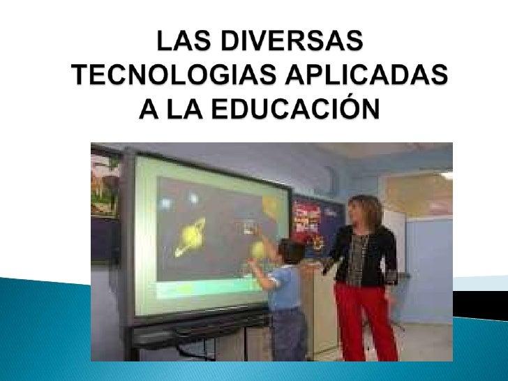 LAS DIVERSAS TECNOLOGIAS APLICADAS A LA EDUCACIÓN<br />