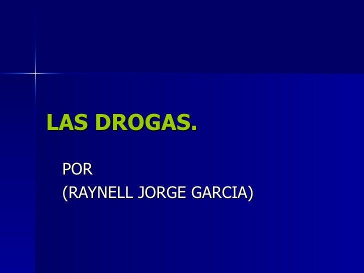 LAS DROGAS. POR (RAYNELL JORGE GARCIA)