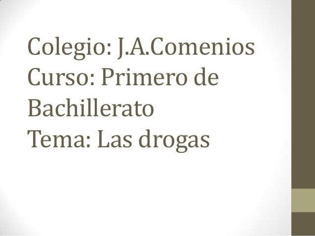 Colegio: J.A.Comenios Curso: Primero de Bachillerato Tema: Las drogas