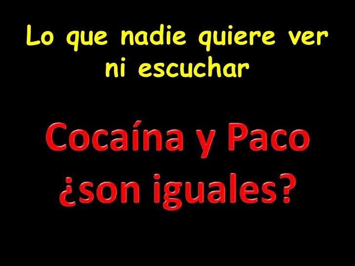 Lo que nadie quiere ver ni escuchar<br />Cocaína y Paco ¿son iguales?<br />