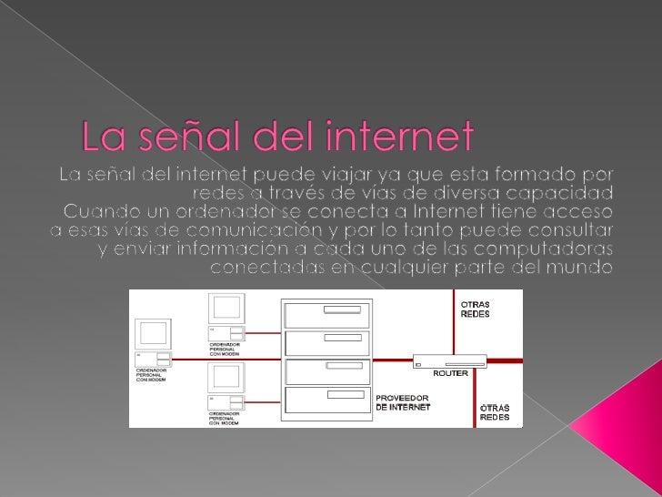 La señal del internet<br />La señal del internet puede viajar ya que esta formado por redes a través de vías de diversa ca...