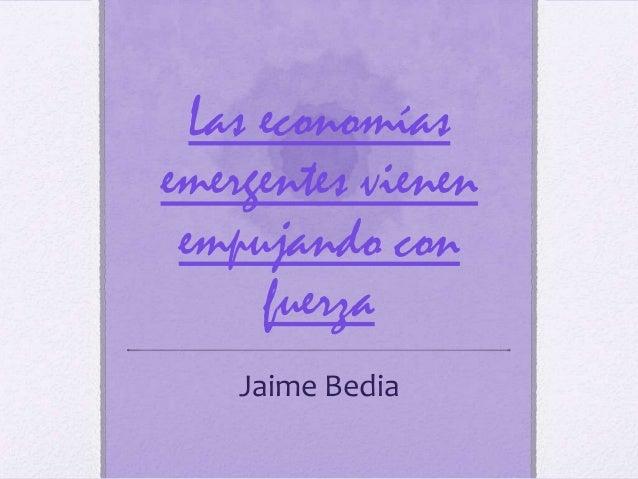 Las economíasemergentes vienen empujando con      fuerza    Jaime Bedia