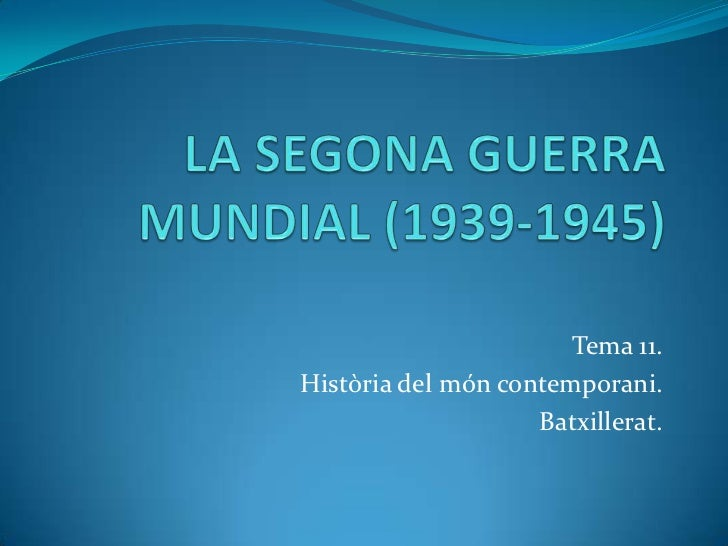 LA SEGONA GUERRA MUNDIAL (1939-1945)<br />Tema 11. <br />Històriadel móncontemporani. <br />Batxillerat.<br />