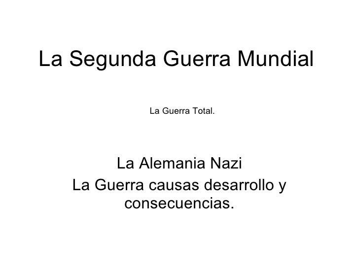 La Segunda Guerra Mundial La Alemania Nazi La Guerra causas desarrollo y consecuencias. La Guerra Total.