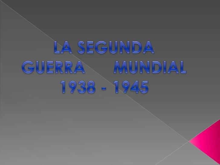 LA SEGUNDA GUERRA      MUNDIAL 1938 - 1945<br />