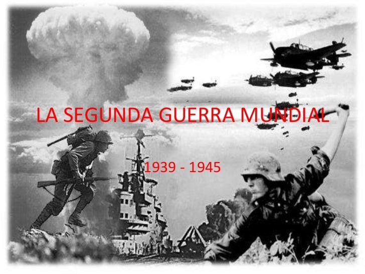 LA SEGUNDA GUERRA MUNDIAL<br />1939 - 1945<br />