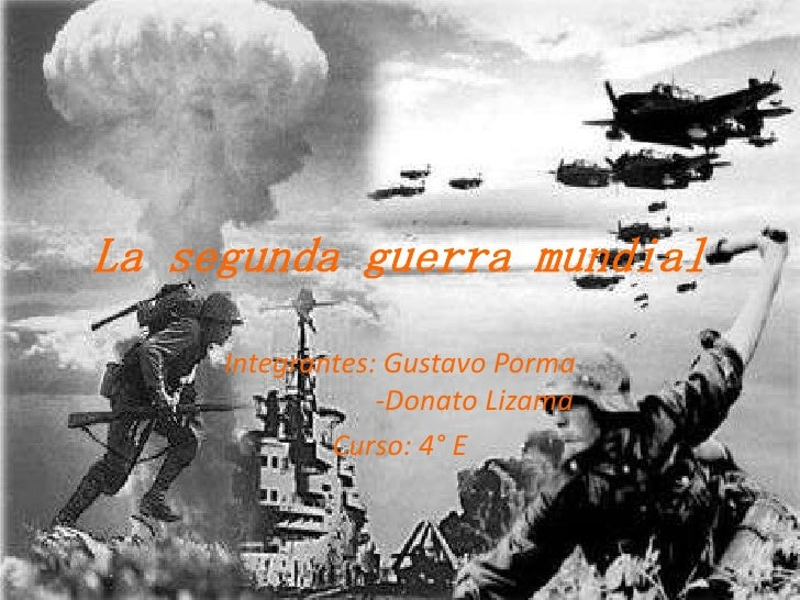 La segunda guerra mundial<br />Integrantes: Gustavo Porma                     -Donato Lizama<br />Curso: 4° E<br />