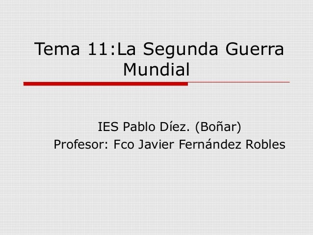 Tema 11:La Segunda Guerra Mundial IES Pablo Díez. (Boñar) Profesor: Fco Javier Fernández Robles