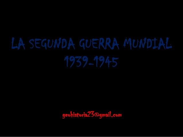 LA SEGUNDA GUERRA MUNDIAL 1939-1945 geohistoria23@gmail.com