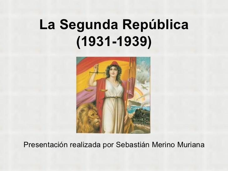 La Segunda República (1931-1939) Presentación realizada por Sebastián Merino Muriana