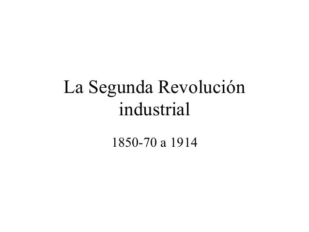 La Segunda Revolución      industrial     1850-70 a 1914