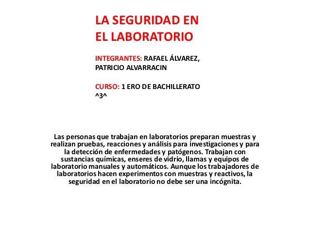 LA SEGURIDAD EN              EL LABORATORIO              INTEGRANTES: RAFAEL ÁLVAREZ,              PATRICIO ALVARRACIN    ...