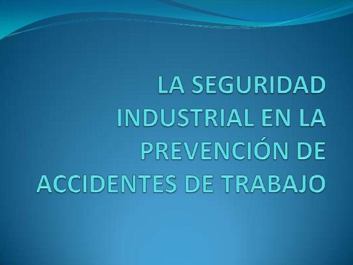 LA SEGURIDAD INDUSTRIAL EN LA PREVENCIÓN DE ACCIDENTES DE TRABAJO<br />