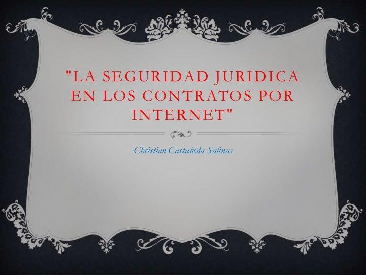 """""""LA SEGURIDAD JURIDICA EN LOS CONTRATOS POR INTERNET""""<br />Christian Castañeda Salinas<br />"""