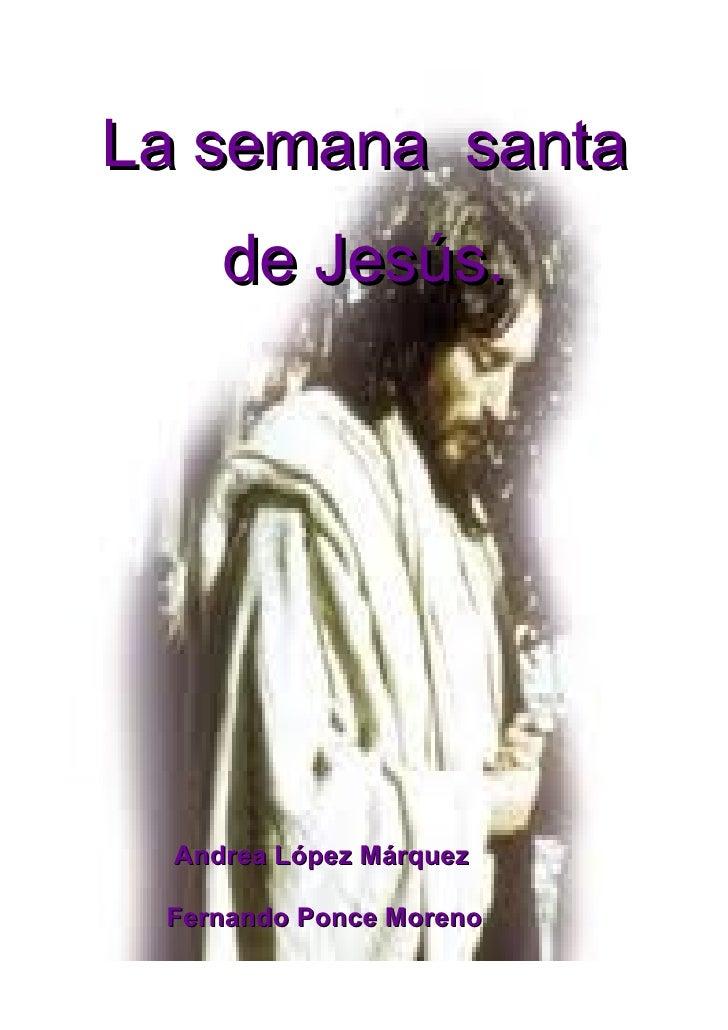 La semana santa     de Jesús.  Andrea López Márquez Fernando Ponce Moreno