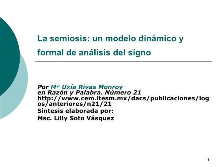 La semiosis: un modelo dinámico y formal de análisis del signo   Por  Mª  Uxía  Rivas  Monroy en Razón y Palabra. Número 2...