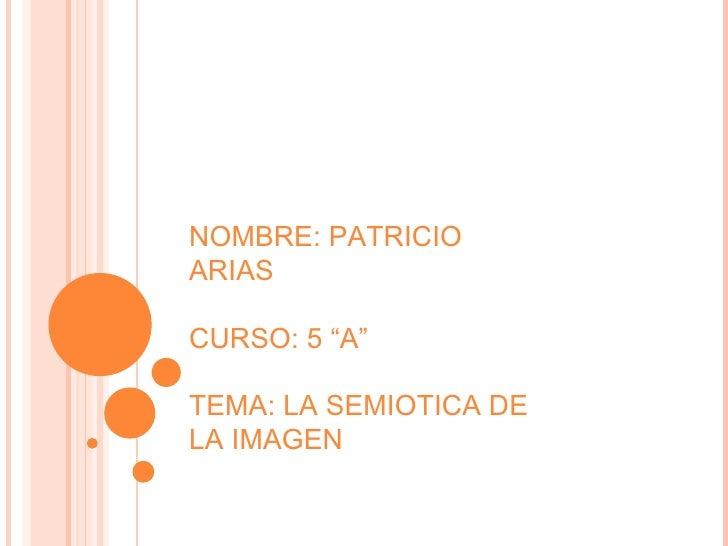 """NOMBRE: PATRICIO ARIAS CURSO: 5 """"A"""" TEMA: LA SEMIOTICA DE LA IMAGEN"""