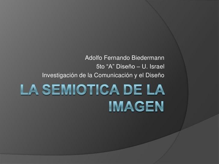 """La SEMIOTICA DE LA IMAGEN<br />Adolfo Fernando Biedermann<br />5to """"A"""" Diseño – U. Israel<br />Investigación de la Comunic..."""