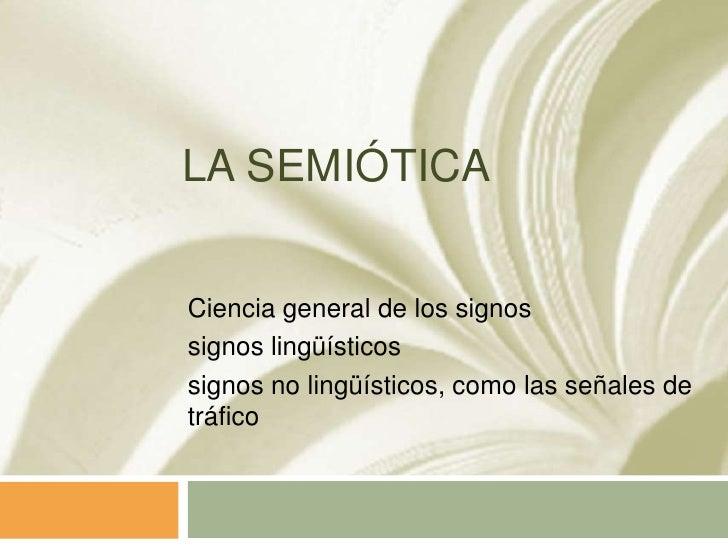 LA SEMIÓTICACiencia general de los signossignos lingüísticossignos no lingüísticos, como las señales detráfico
